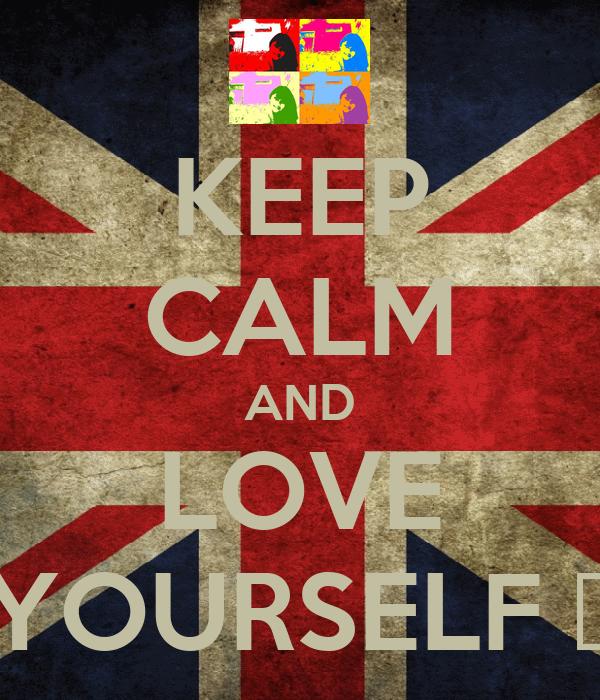 KEEP CALM AND LOVE YOURSELF ♥