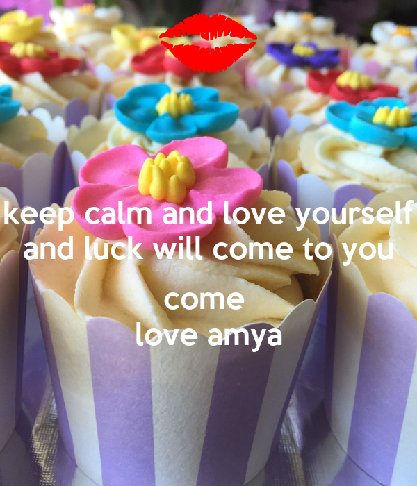 keep calm and love yourself and luck will come to you  come  love amya