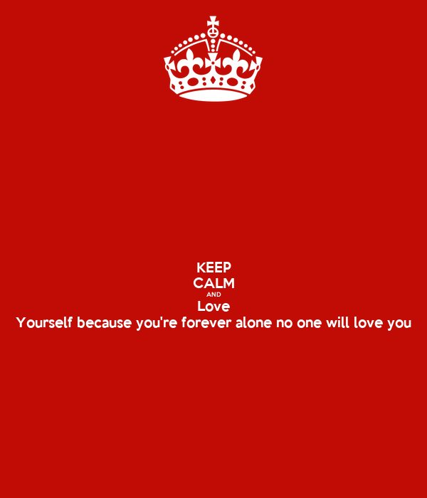 KEEP CALM AND Love Yourself because you're forever alone no one will love you