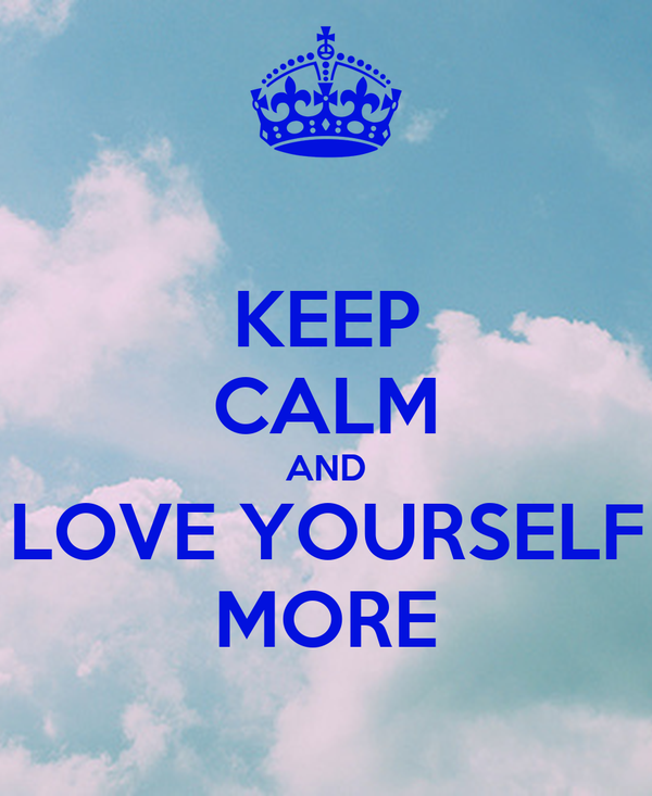 KEEP CALM AND LOVE YOURSELF MORE