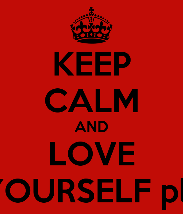 KEEP CALM AND LOVE YOURSELF pls