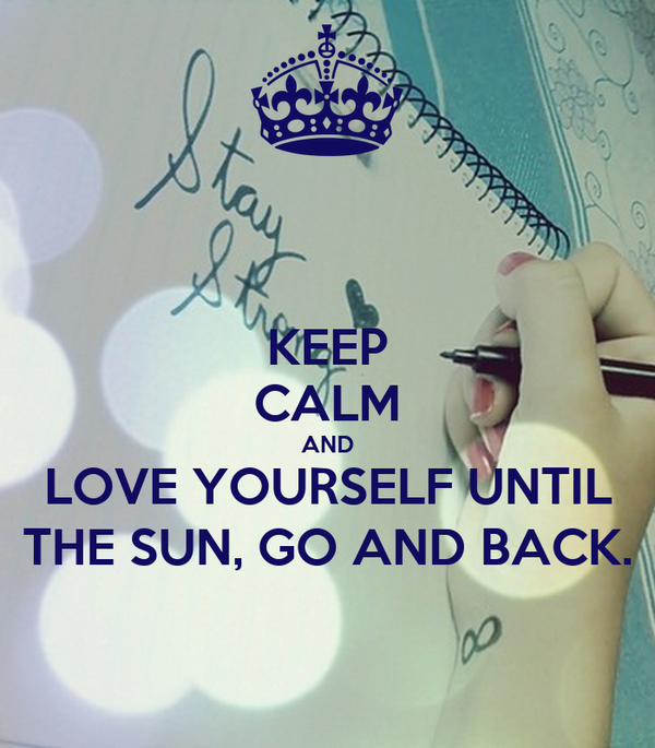 KEEP CALM AND LOVE YOURSELF UNTIL THE SUN, GO AND BACK.