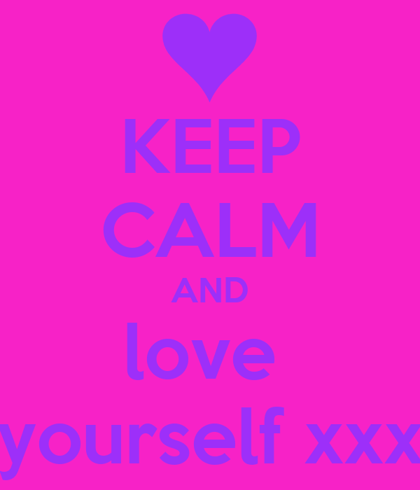 KEEP CALM AND love  yourself xxx