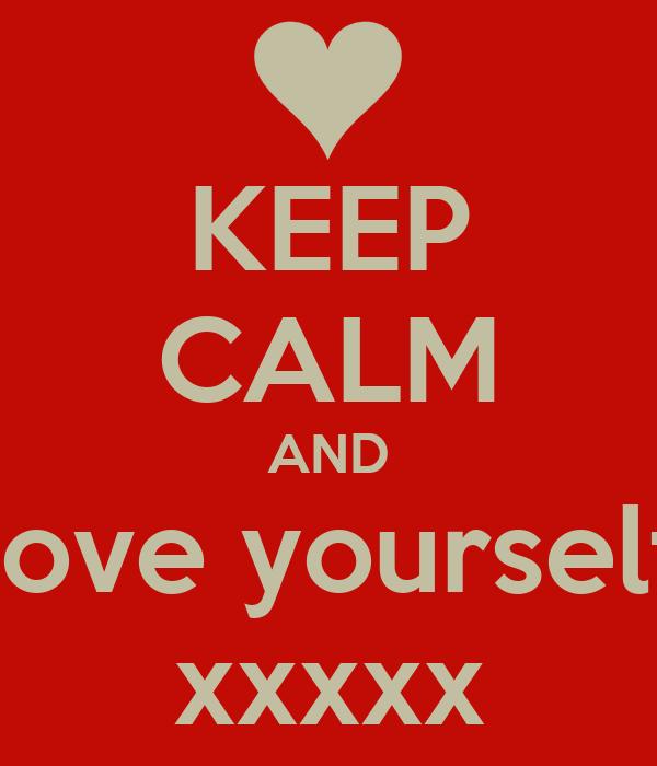 KEEP CALM AND love yourself xxxxx