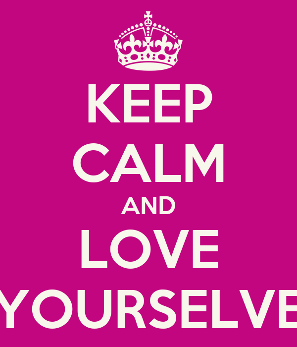 KEEP CALM AND LOVE YOURSELVE