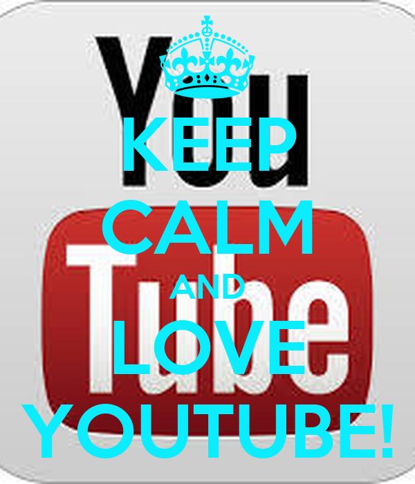 KEEP CALM AND LOVE YOUTUBE!