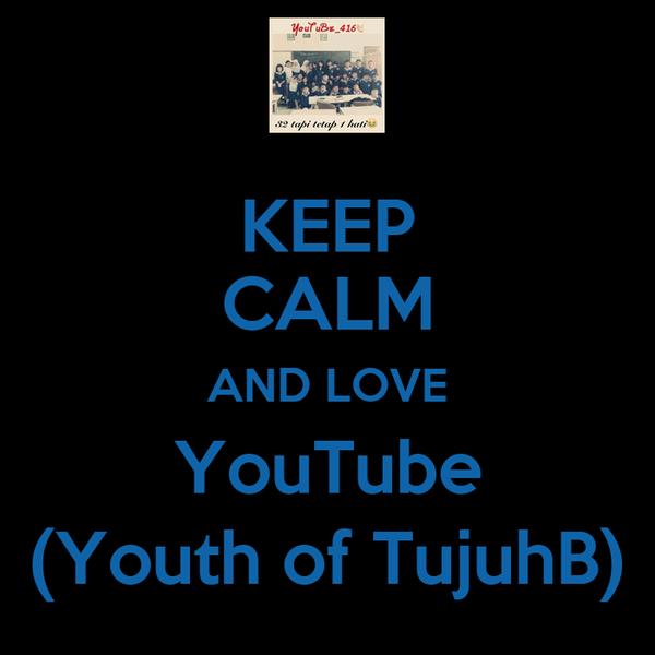 KEEP CALM AND LOVE YouTube (Youth of TujuhB)