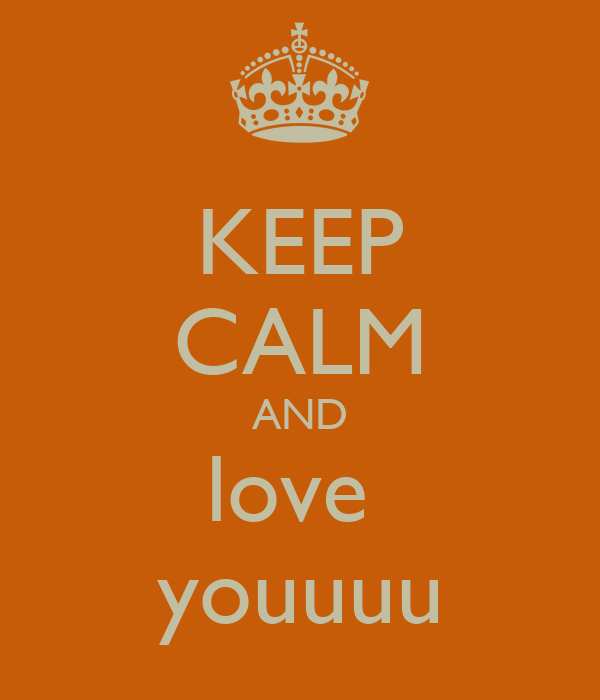 KEEP CALM AND love  youuuu