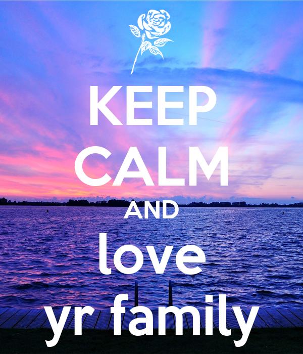 KEEP CALM AND love yr family