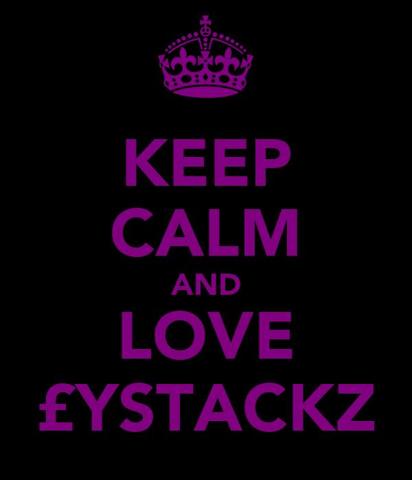 KEEP CALM AND LOVE £YSTACKZ