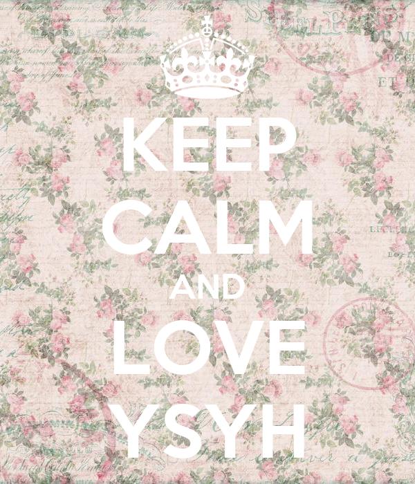 KEEP CALM AND LOVE YSYH
