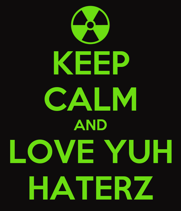 KEEP CALM AND LOVE YUH HATERZ