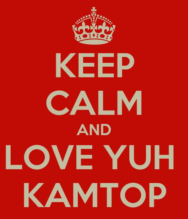 KEEP CALM AND LOVE YUH  KAMTOP