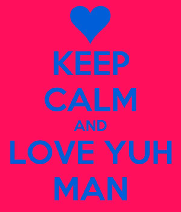 KEEP CALM AND LOVE YUH MAN