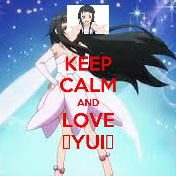 KEEP CALM AND LOVE ♥YUI♥