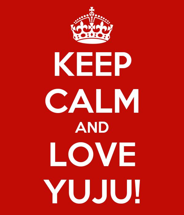 KEEP CALM AND LOVE YUJU!