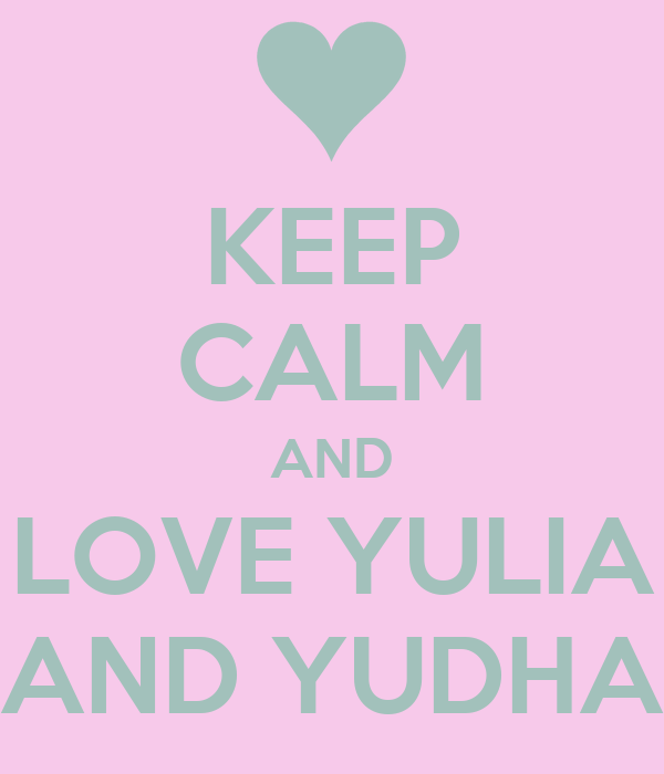 KEEP CALM AND LOVE YULIA AND YUDHA