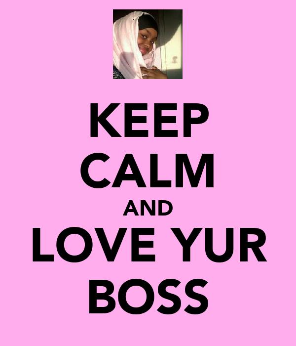 KEEP CALM AND LOVE YUR BOSS