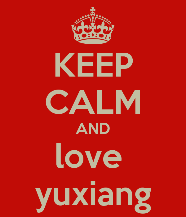 KEEP CALM AND love  yuxiang