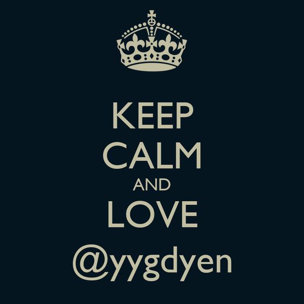 KEEP CALM AND LOVE @yygdyen