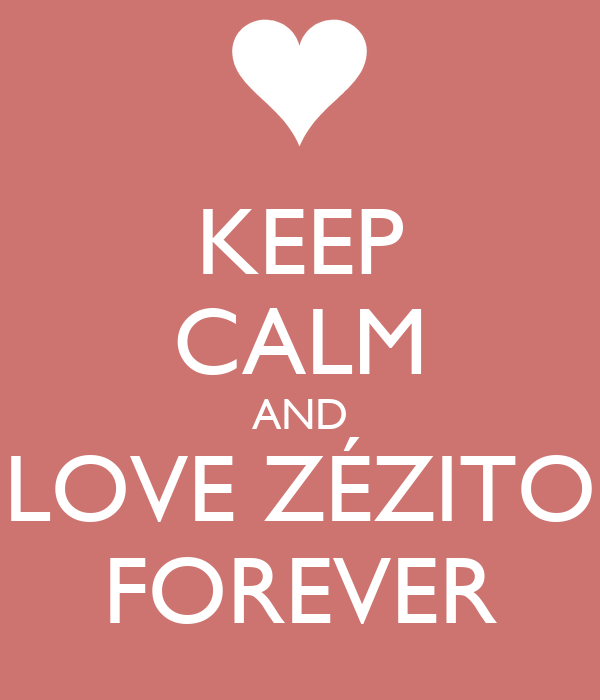KEEP CALM AND LOVE ZÉZITO FOREVER