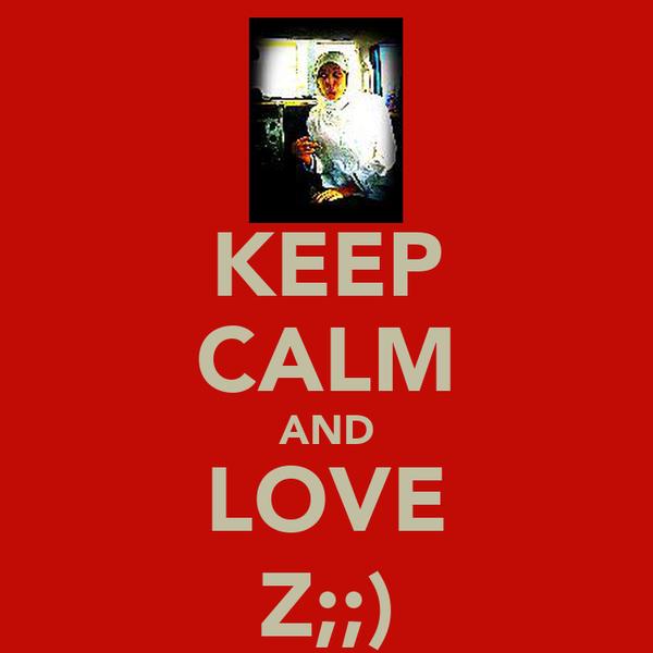 KEEP CALM AND LOVE Z;;)