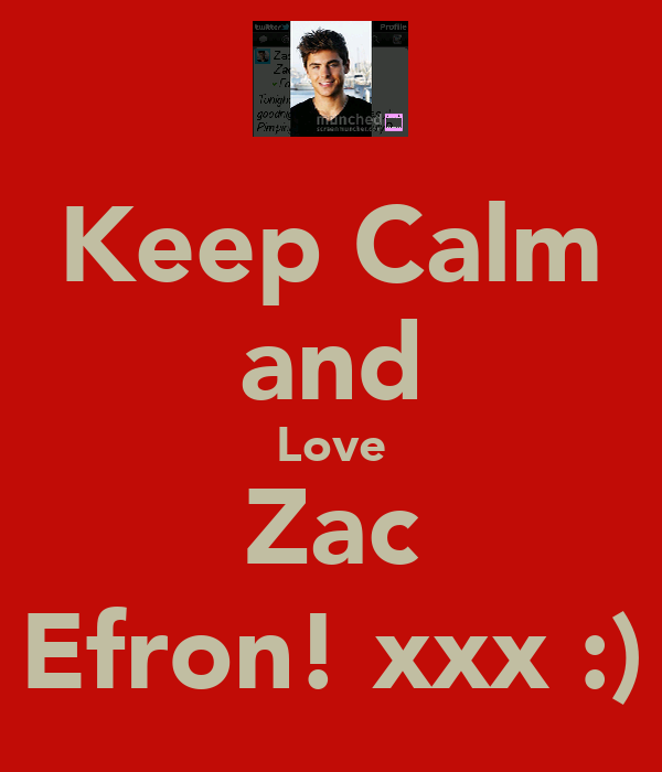 Keep Calm and Love Zac Efron! xxx :)