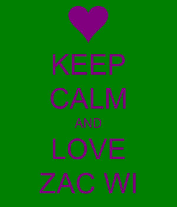 KEEP CALM AND LOVE ZAC WI