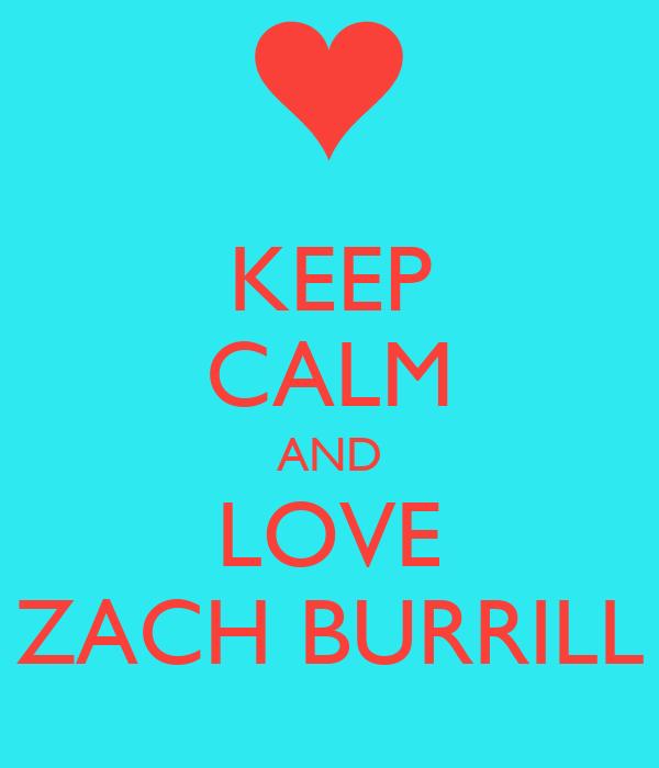 KEEP CALM AND LOVE ZACH BURRILL