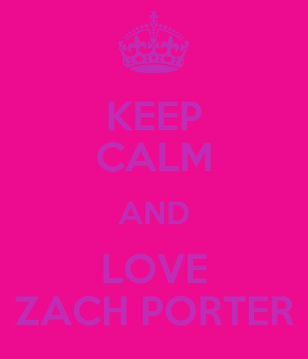 KEEP CALM AND LOVE ZACH PORTER