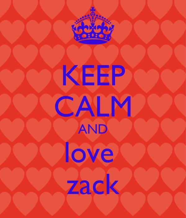 KEEP CALM AND love  zack