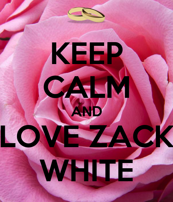 KEEP CALM AND LOVE ZACK WHITE