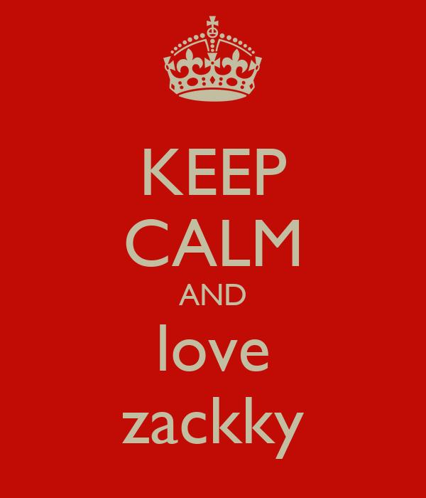 KEEP CALM AND love zackky