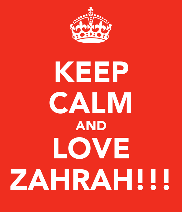 KEEP CALM AND LOVE ZAHRAH!!!