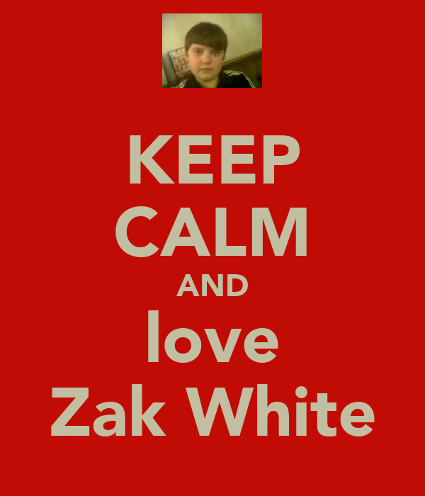 KEEP CALM AND love Zak White