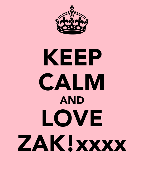 KEEP CALM AND LOVE ZAK!xxxx