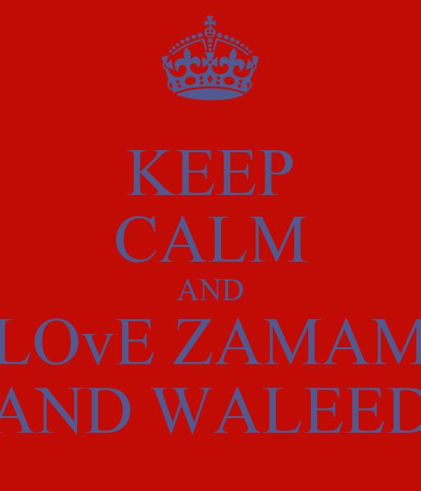 KEEP CALM AND LOvE ZAMAM AND WALEED