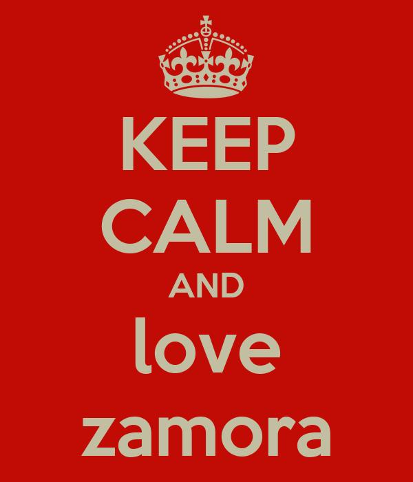 KEEP CALM AND love zamora