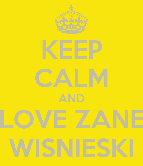 KEEP CALM AND LOVE ZANE WISNIESKI