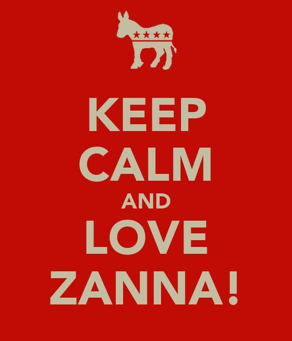 KEEP CALM AND LOVE ZANNA!