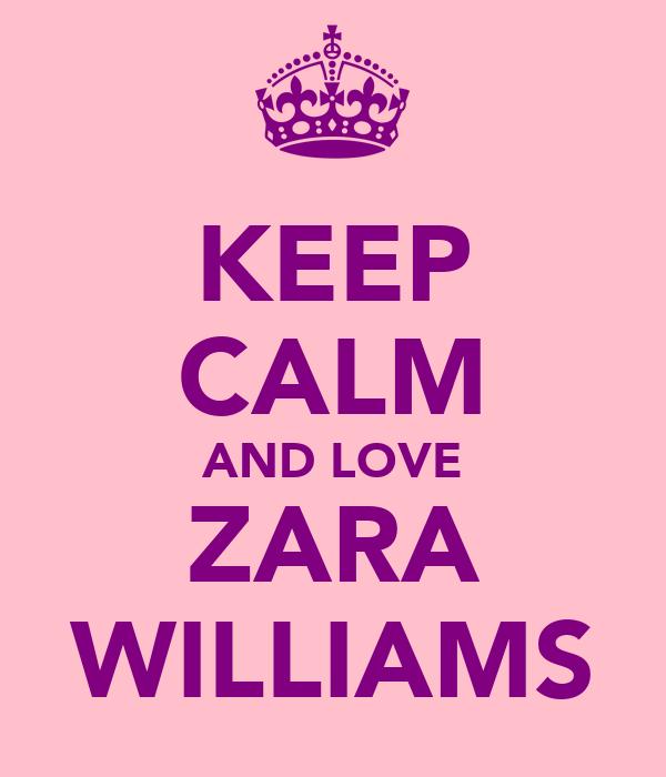 KEEP CALM AND LOVE ZARA WILLIAMS
