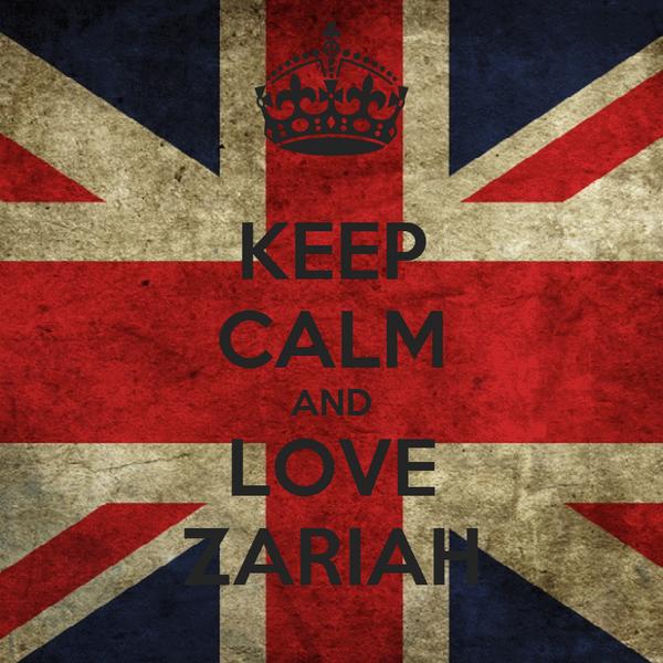 KEEP CALM AND LOVE ZARIAH