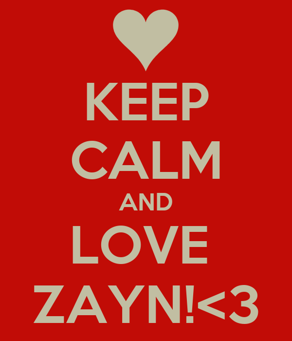KEEP CALM AND LOVE  ZAYN!<3