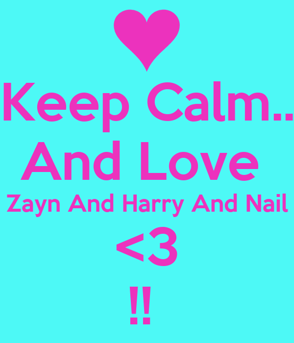 Keep Calm.. And Love  Zayn And Harry And Nail <3 !!