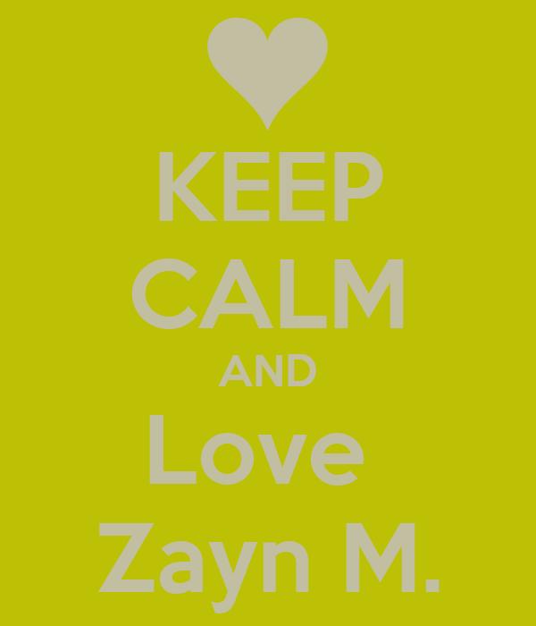 KEEP CALM AND Love  Zayn M.