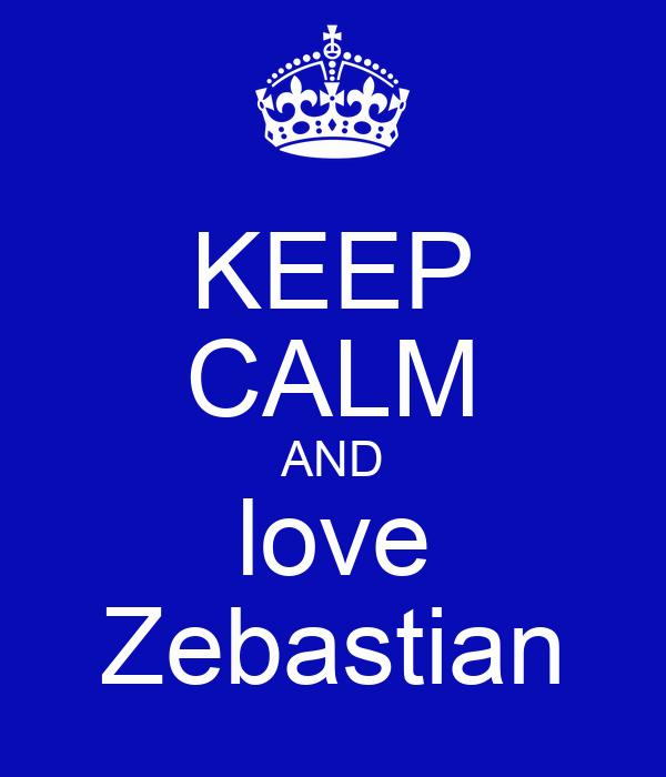 KEEP CALM AND love Zebastian