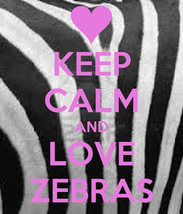 KEEP CALM AND LOVE ZEBRAS