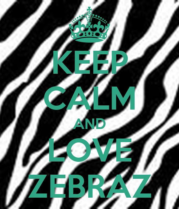 KEEP CALM AND LOVE ZEBRAZ