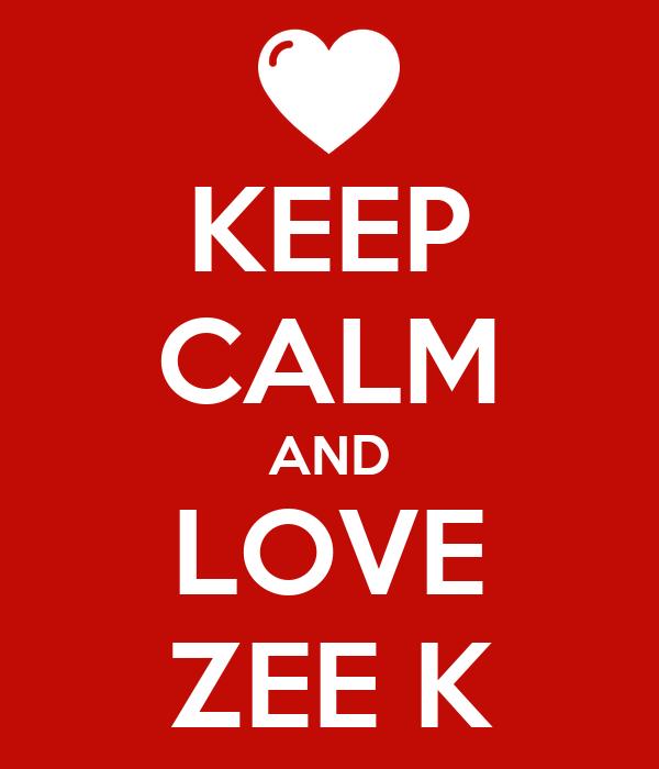 KEEP CALM AND LOVE ZEE K