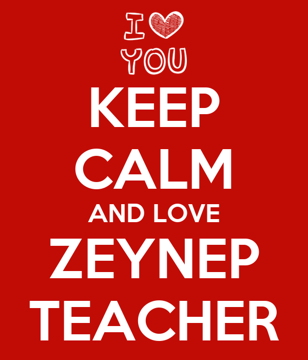KEEP CALM AND LOVE ZEYNEP TEACHER